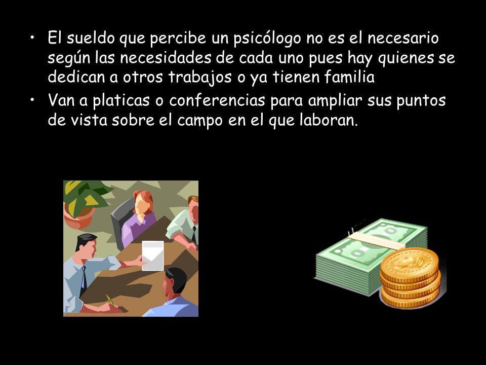 El sueldo que percibe un psicólogo no es el necesario según las necesidades de cada uno pues hay quienes se dedican a otros trabajos o ya tienen familia