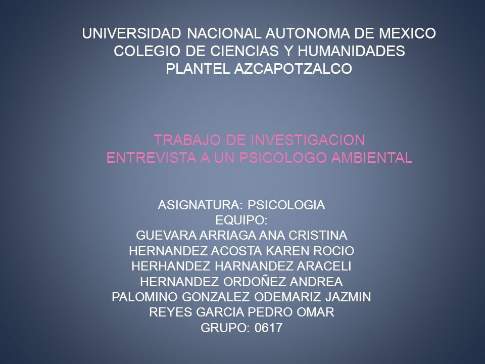 UNIVERSIDAD NACIONAL AUTONOMA DE MEXICO COLEGIO DE CIENCIAS Y HUMANIDADES PLANTEL AZCAPOTZALCO TRABAJO DE INVESTIGACION ENTREVISTA A UN PSICOLOGO AMBIENTAL