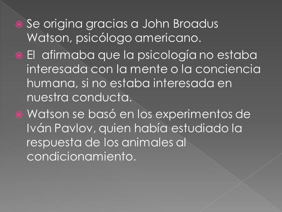 Se origina gracias a John Broadus Watson, psicólogo americano.
