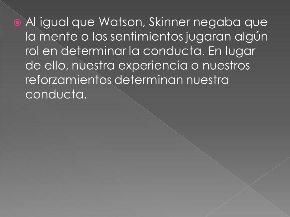 Al igual que Watson, Skinner negaba que la mente o los sentimientos jugaran algún rol en determinar la conducta.