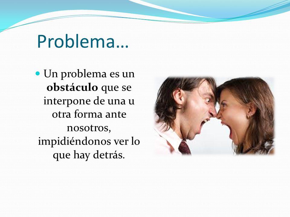 Problema… Un problema es un obstáculo que se interpone de una u otra forma ante nosotros, impidiéndonos ver lo que hay detrás.