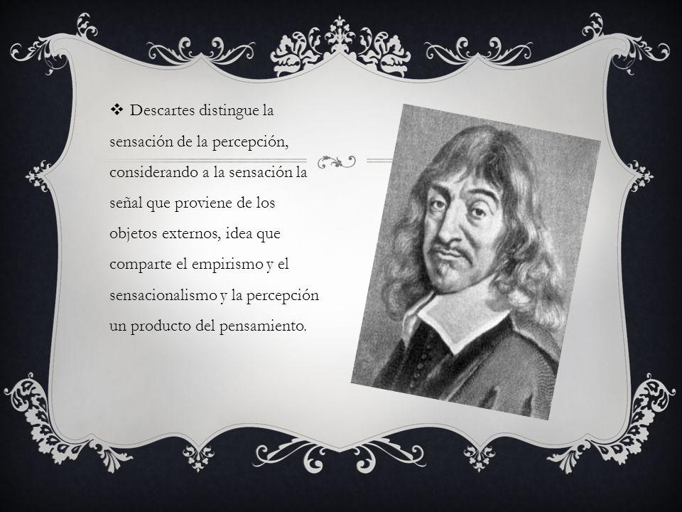Descartes distingue la sensación de la percepción, considerando a la sensación la señal que proviene de los objetos externos, idea que comparte el empirismo y el sensacionalismo y la percepción un producto del pensamiento.
