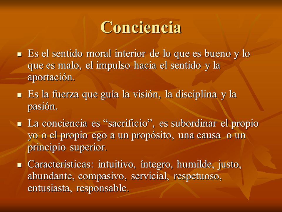 Conciencia Es el sentido moral interior de lo que es bueno y lo que es malo, el impulso hacia el sentido y la aportación.