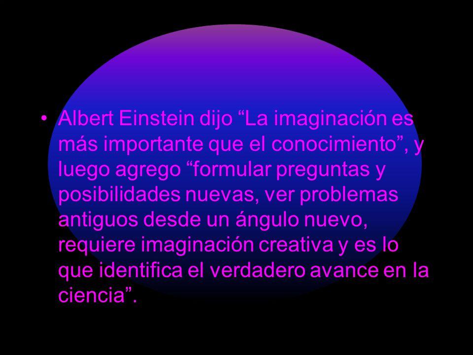 Albert Einstein dijo La imaginación es más importante que el conocimiento , y luego agrego formular preguntas y posibilidades nuevas, ver problemas antiguos desde un ángulo nuevo, requiere imaginación creativa y es lo que identifica el verdadero avance en la ciencia .