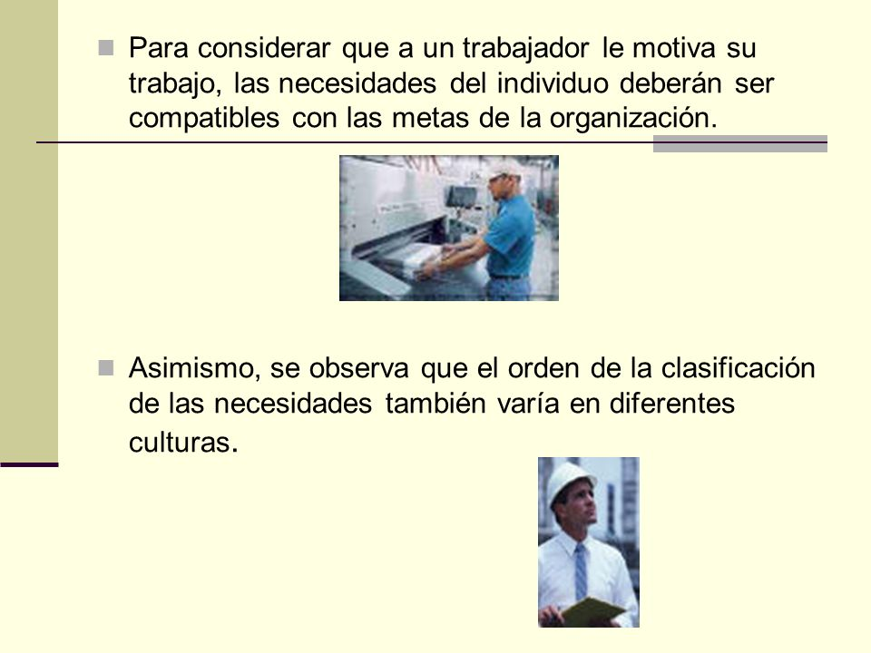 Para considerar que a un trabajador le motiva su trabajo, las necesidades del individuo deberán ser compatibles con las metas de la organización.