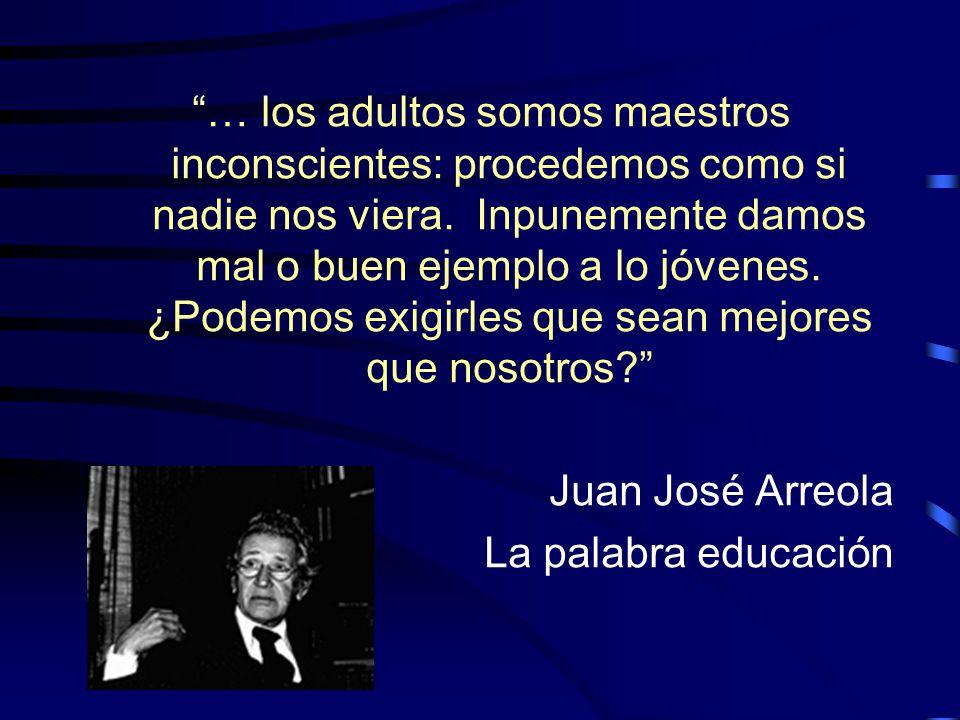 … los adultos somos maestros inconscientes: procedemos como si nadie nos viera. Inpunemente damos mal o buen ejemplo a lo jóvenes. ¿Podemos exigirles que sean mejores que nosotros