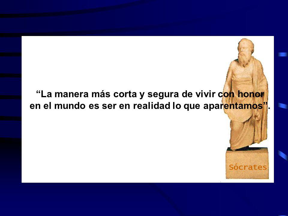 Sócrates La manera más corta y segura de vivir con honor en el mundo es ser en realidad lo que aparentamos .
