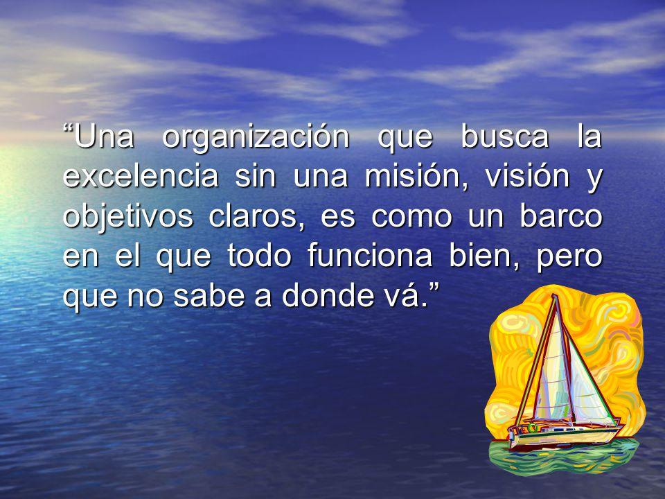 Una organización que busca la excelencia sin una misión, visión y objetivos claros, es como un barco en el que todo funciona bien, pero que no sabe a donde vá.