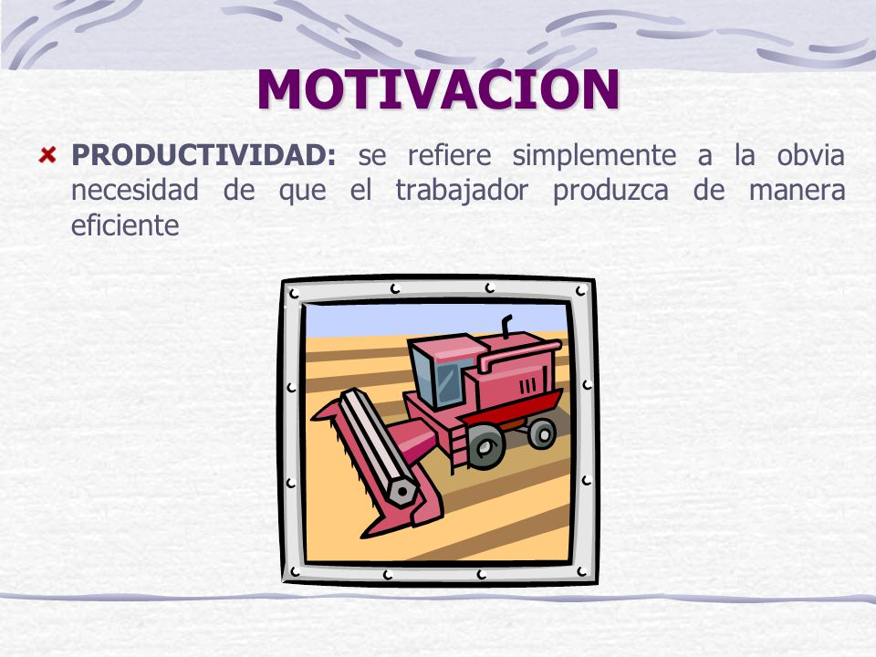 MOTIVACION PRODUCTIVIDAD: se refiere simplemente a la obvia necesidad de que el trabajador produzca de manera eficiente.