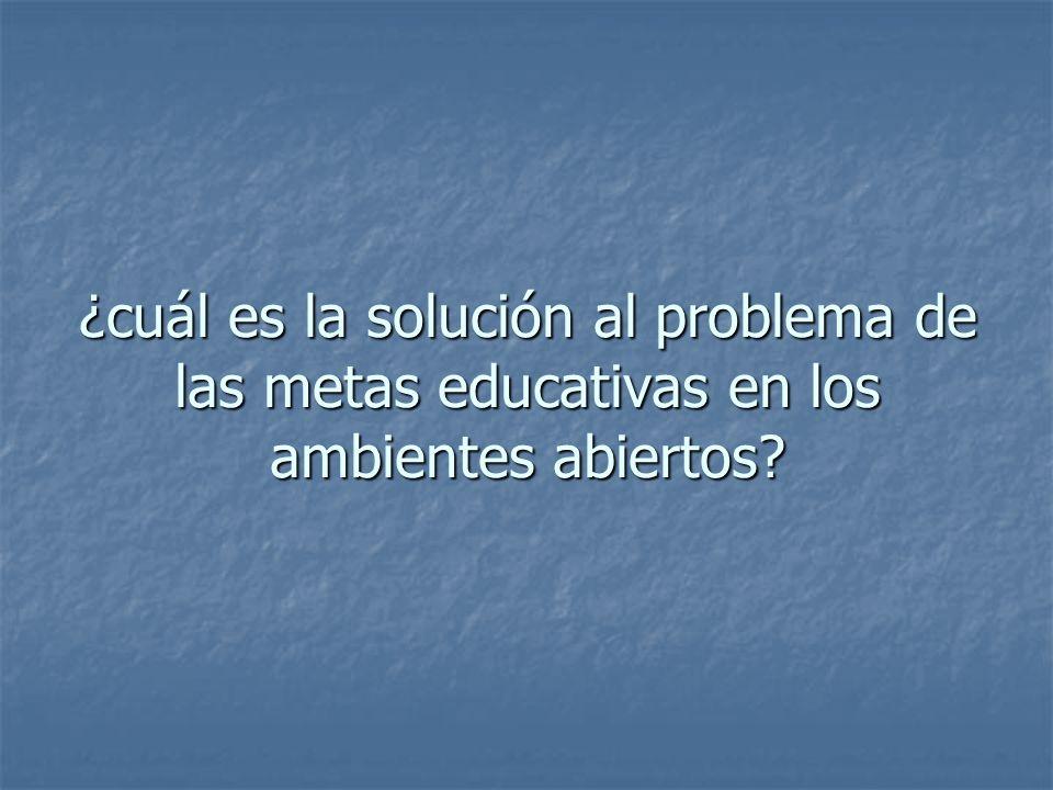 ¿cuál es la solución al problema de las metas educativas en los ambientes abiertos