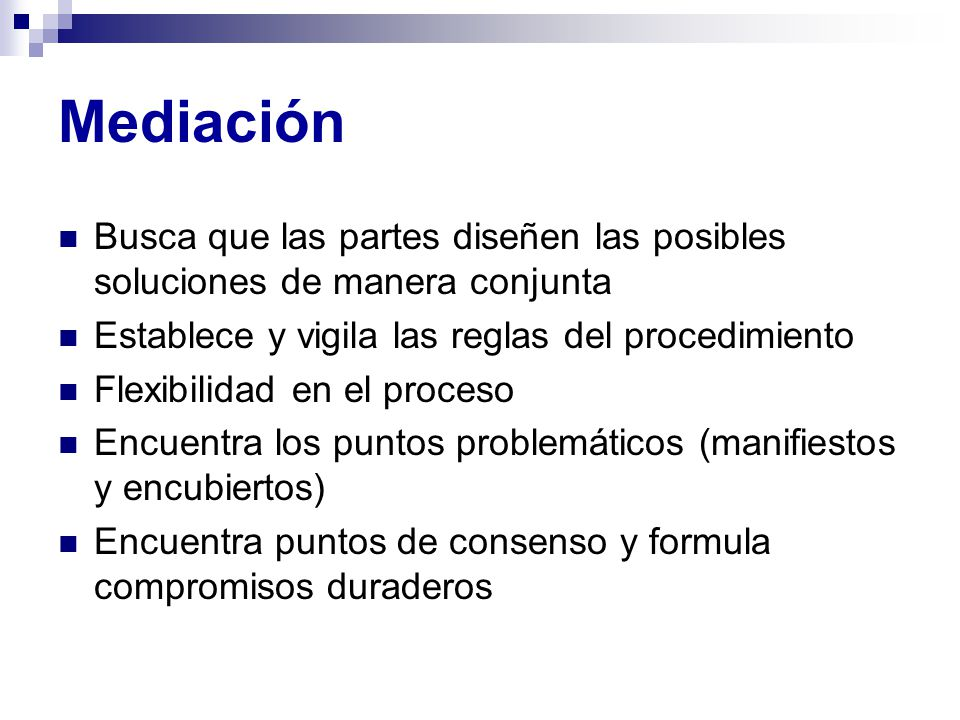 Mediación Busca que las partes diseñen las posibles soluciones de manera conjunta. Establece y vigila las reglas del procedimiento.