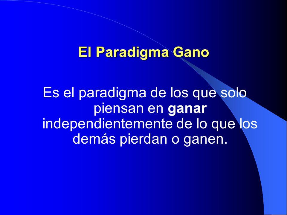El Paradigma Gano Es el paradigma de los que solo piensan en ganar independientemente de lo que los demás pierdan o ganen.