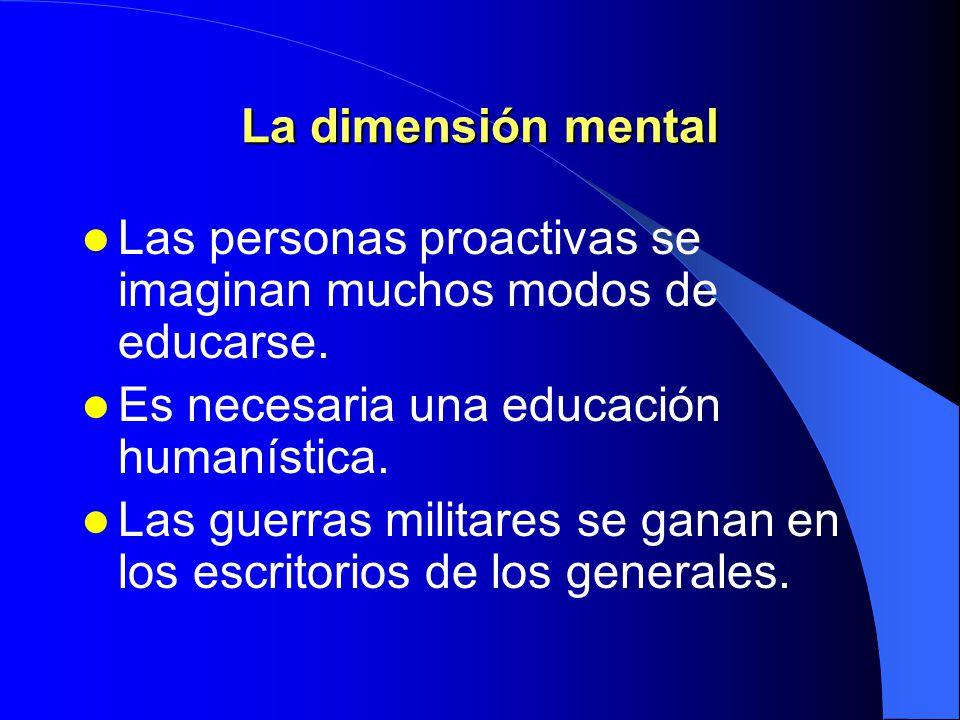 La dimensión mental Las personas proactivas se imaginan muchos modos de educarse. Es necesaria una educación humanística.