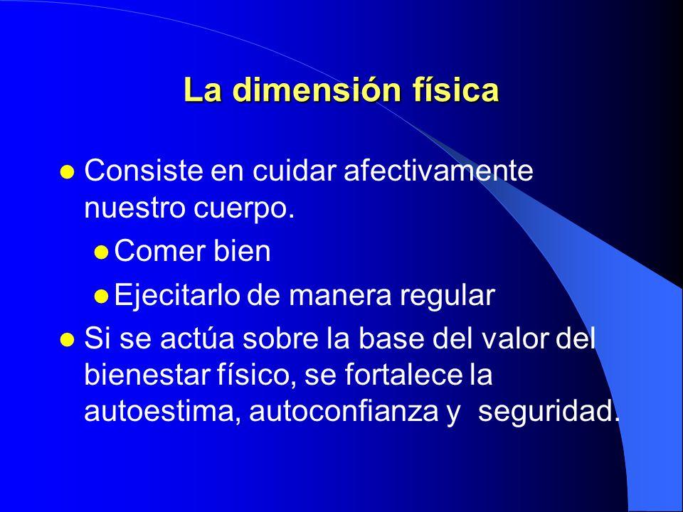 La dimensión física Consiste en cuidar afectivamente nuestro cuerpo.