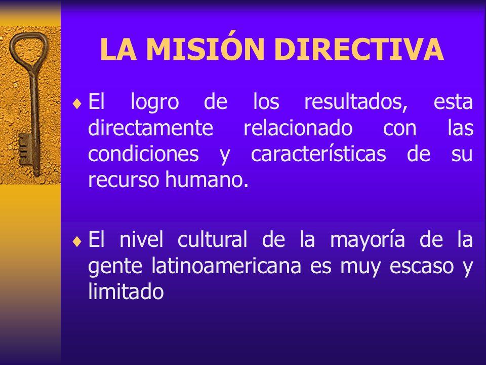 LA MISIÓN DIRECTIVA El logro de los resultados, esta directamente relacionado con las condiciones y características de su recurso humano.