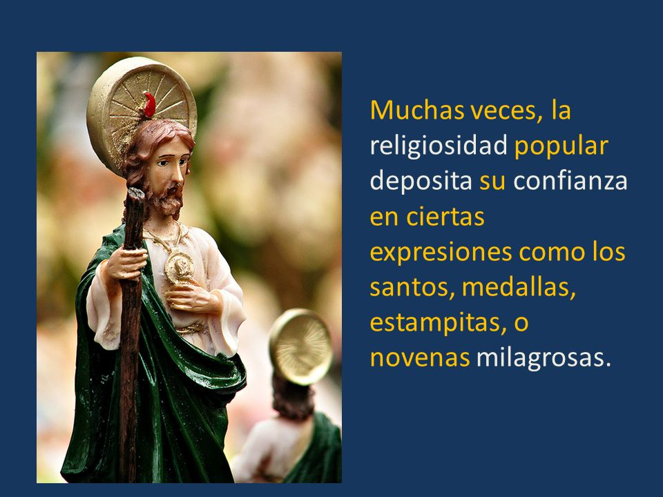 Muchas veces, la religiosidad popular deposita su confianza en ciertas expresiones como los santos, medallas, estampitas, o novenas milagrosas.