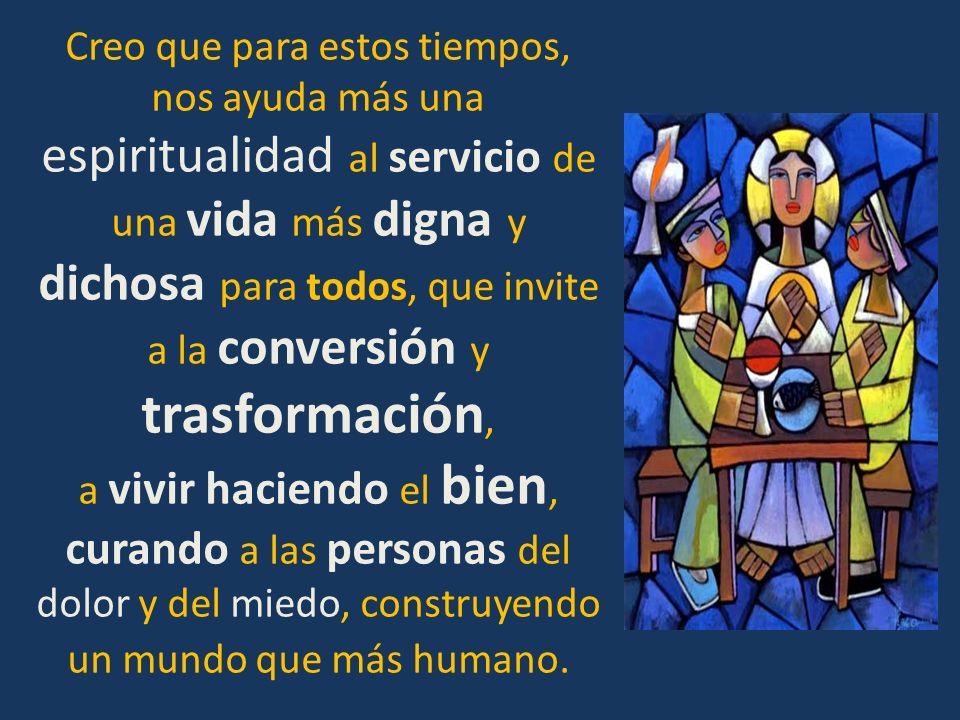 Creo que para estos tiempos, nos ayuda más una espiritualidad al servicio de una vida más digna y dichosa para todos, que invite a la conversión y trasformación,