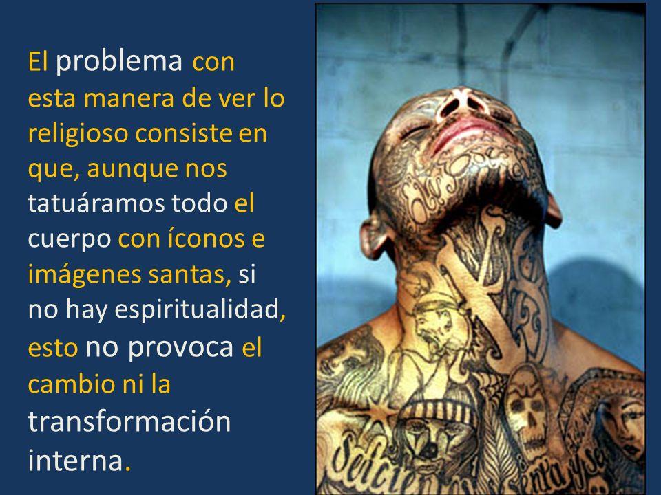 El problema con esta manera de ver lo religioso consiste en que, aunque nos tatuáramos todo el cuerpo con íconos e imágenes santas, si no hay espiritualidad, esto no provoca el cambio ni la transformación interna.