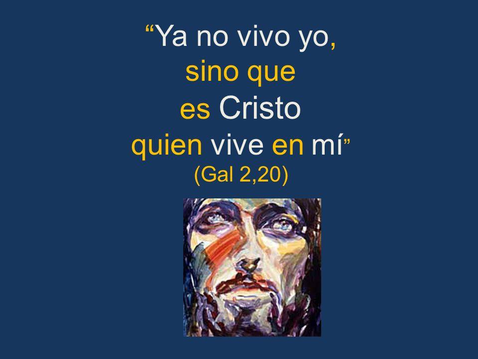 Ya no vivo yo, sino que es Cristo quien vive en mí (Gal 2,20)