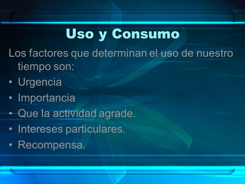 Uso y Consumo Los factores que determinan el uso de nuestro tiempo son: Urgencia. Importancia. Que la actividad agrade.