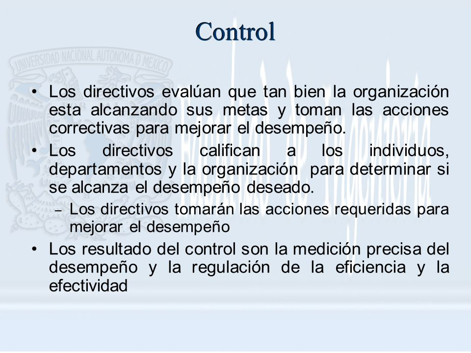 Control Los directivos evalúan que tan bien la organización esta alcanzando sus metas y toman las acciones correctivas para mejorar el desempeño.