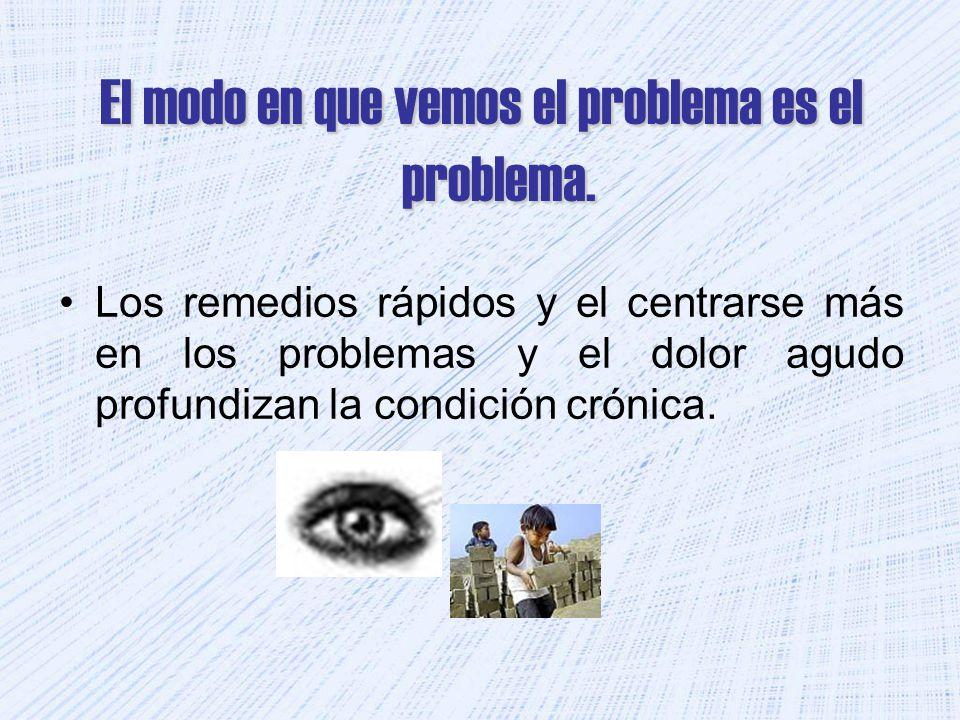 El modo en que vemos el problema es el problema.