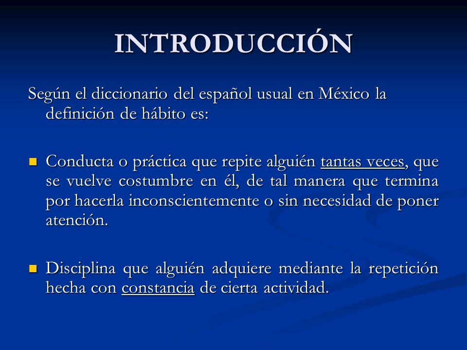 INTRODUCCIÓN Según el diccionario del español usual en México la definición de hábito es: