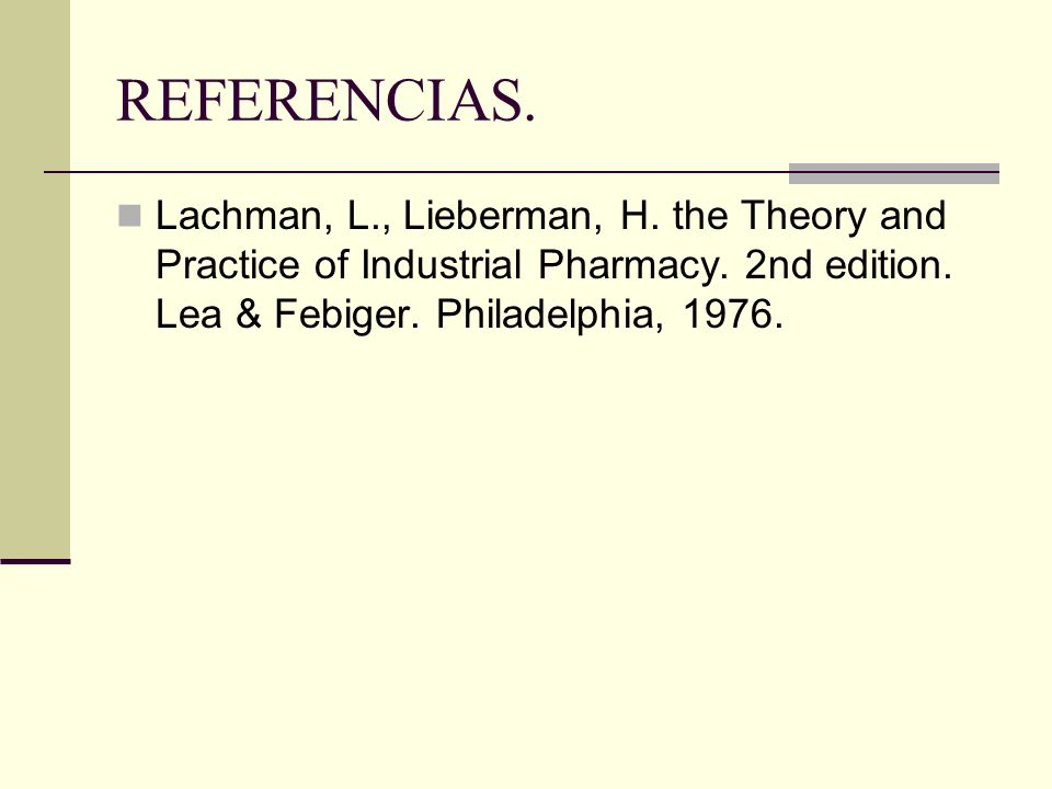 REFERENCIAS. Lachman, L., Lieberman, H. the Theory and Practice of Industrial Pharmacy.
