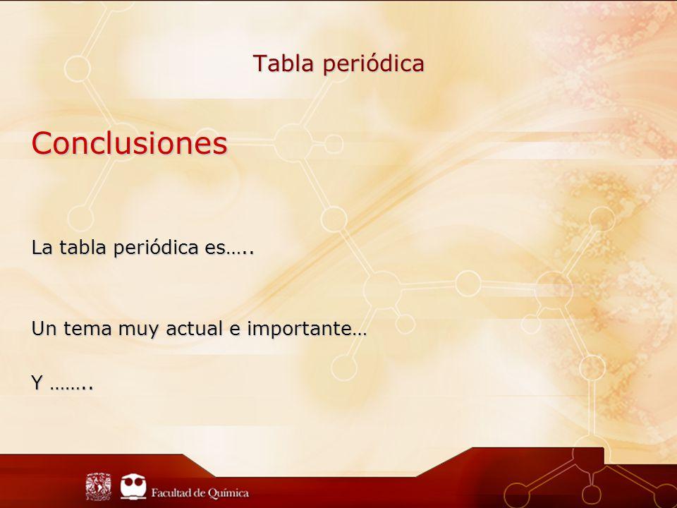 Conclusiones Tabla periódica La tabla periódica es…..