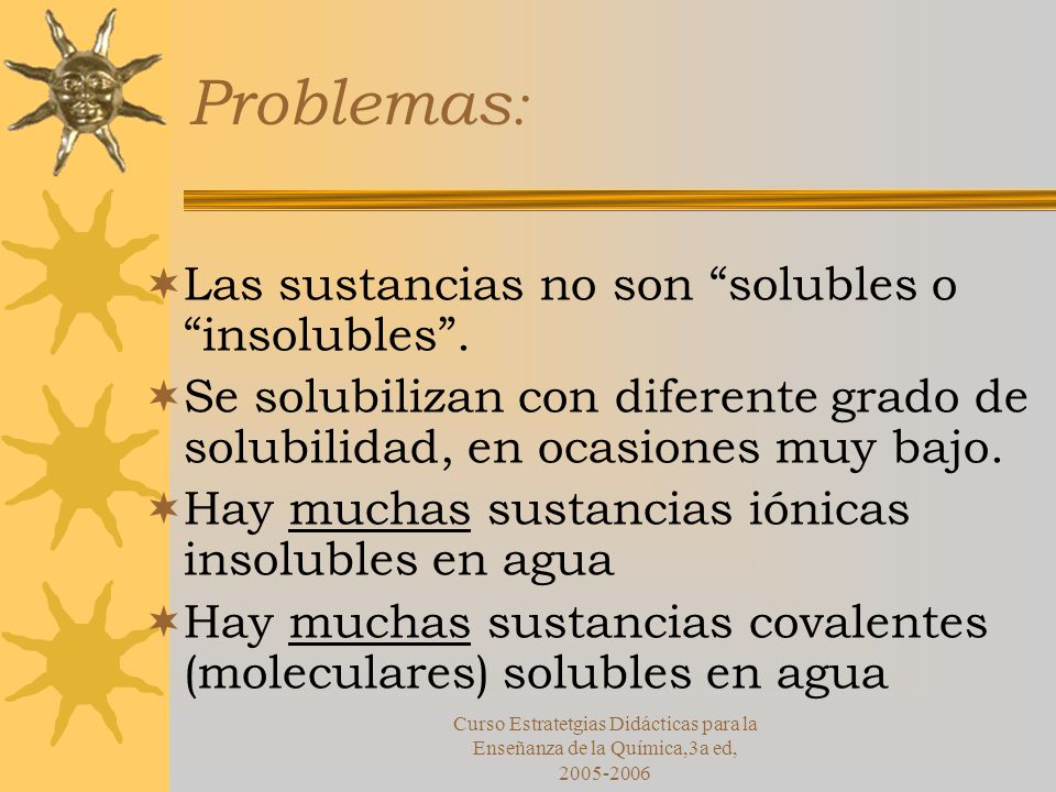 Problemas: Las sustancias no son solubles o insolubles .