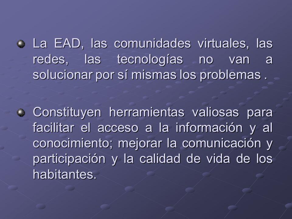 La EAD, las comunidades virtuales, las redes, las tecnologías no van a solucionar por sí mismas los problemas .
