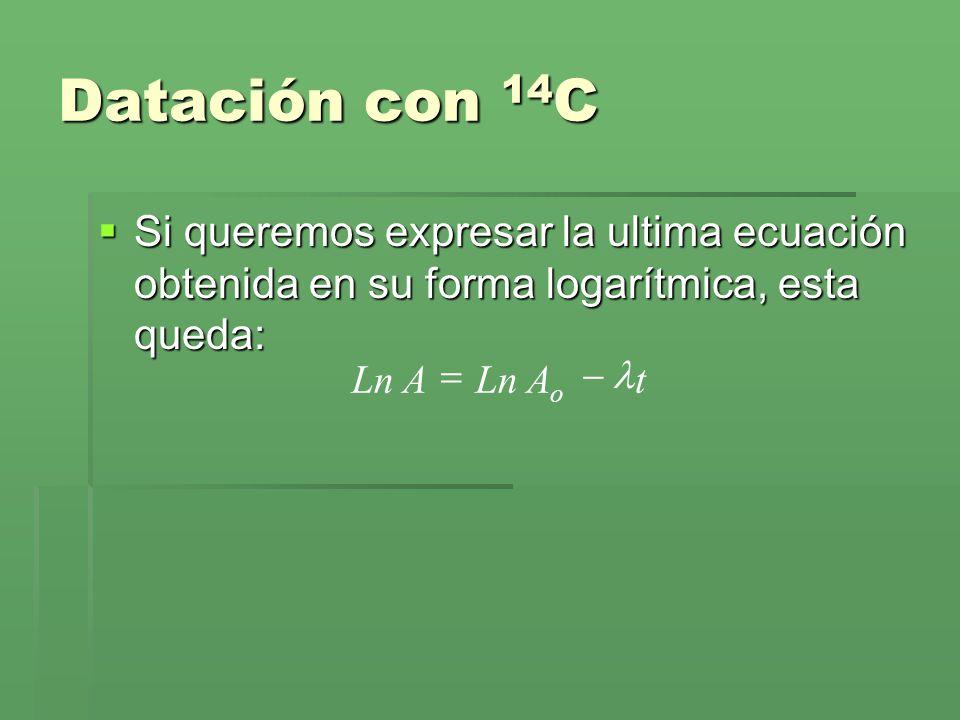 Datación con 14C Si queremos expresar la ultima ecuación obtenida en su forma logarítmica, esta queda: