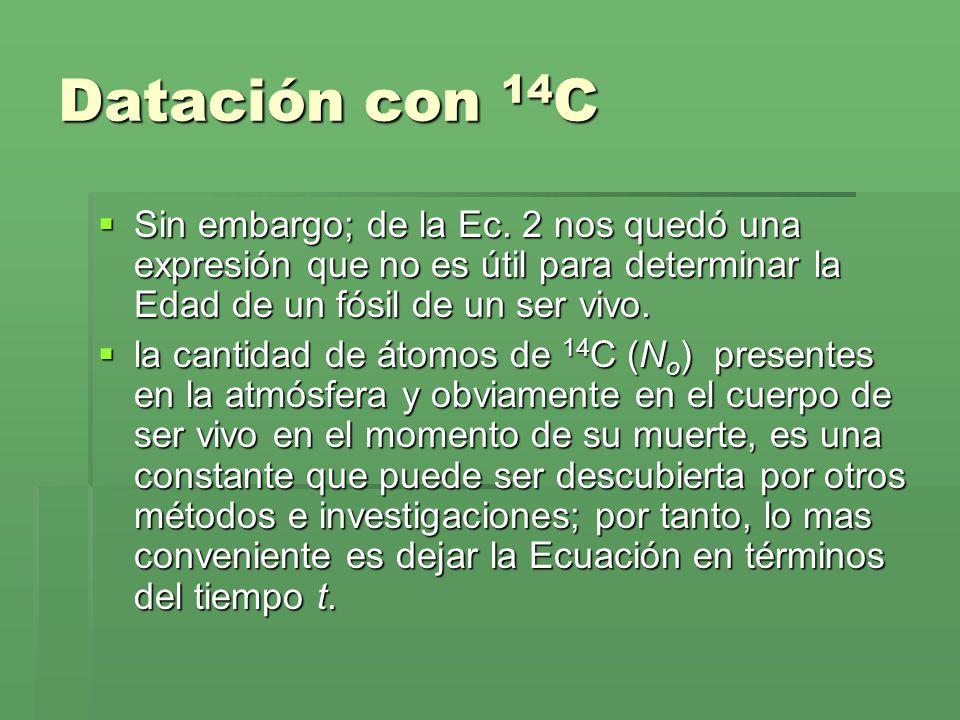 Datación con 14C Sin embargo; de la Ec. 2 nos quedó una expresión que no es útil para determinar la Edad de un fósil de un ser vivo.