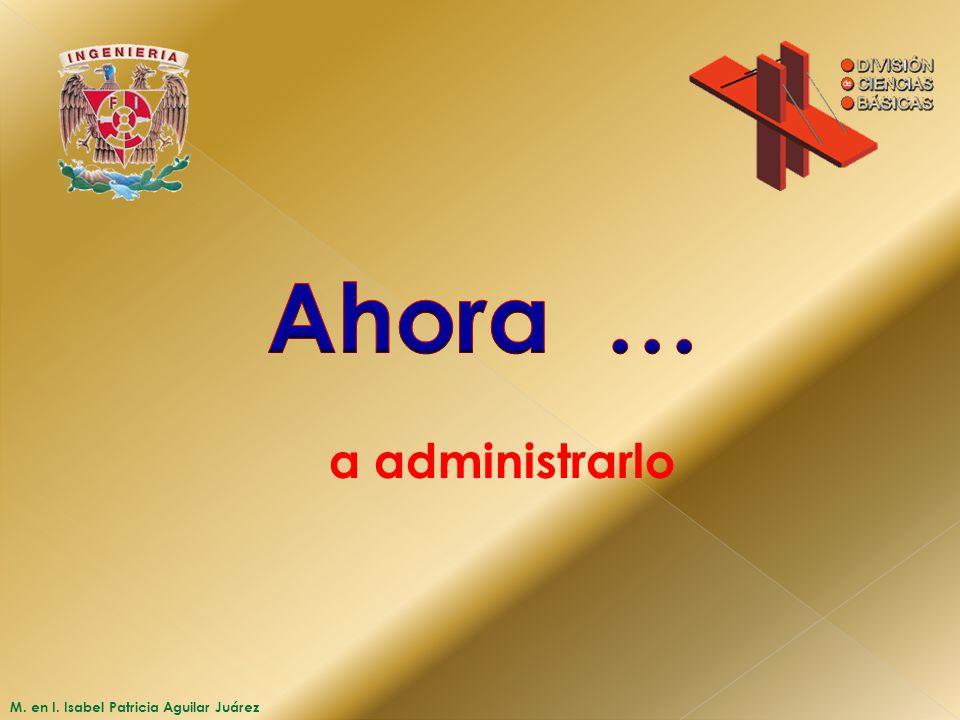 Ahora … a administrarlo M. en I. Isabel Patricia Aguilar Juárez