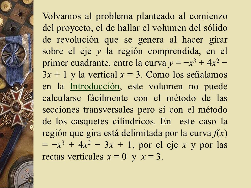 Volvamos al problema planteado al comienzo del proyecto, el de hallar el volumen del sólido de revolución que se genera al hacer girar sobre el eje y la región comprendida, en el primer cuadrante, entre la curva y = −x3 + 4x2 − 3x + 1 y la vertical x = 3.