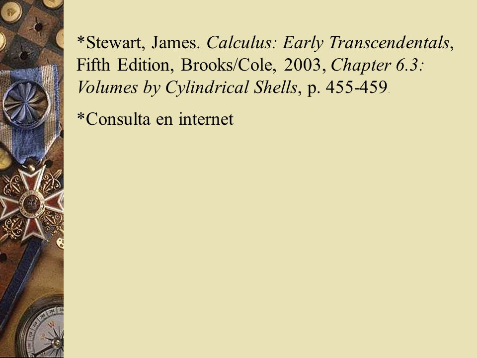 *Stewart, James. Calculus: Early Transcendentals, Fifth Edition, Brooks/Cole, 2003, Chapter 6.3: Volumes by Cylindrical Shells, p. 455-459.