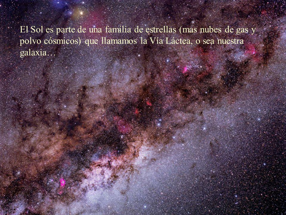 El Sol es parte de una familia de estrellas (mas nubes de gas y polvo cósmicos) que llamamos la Vía Láctea, o sea nuestra galaxia…