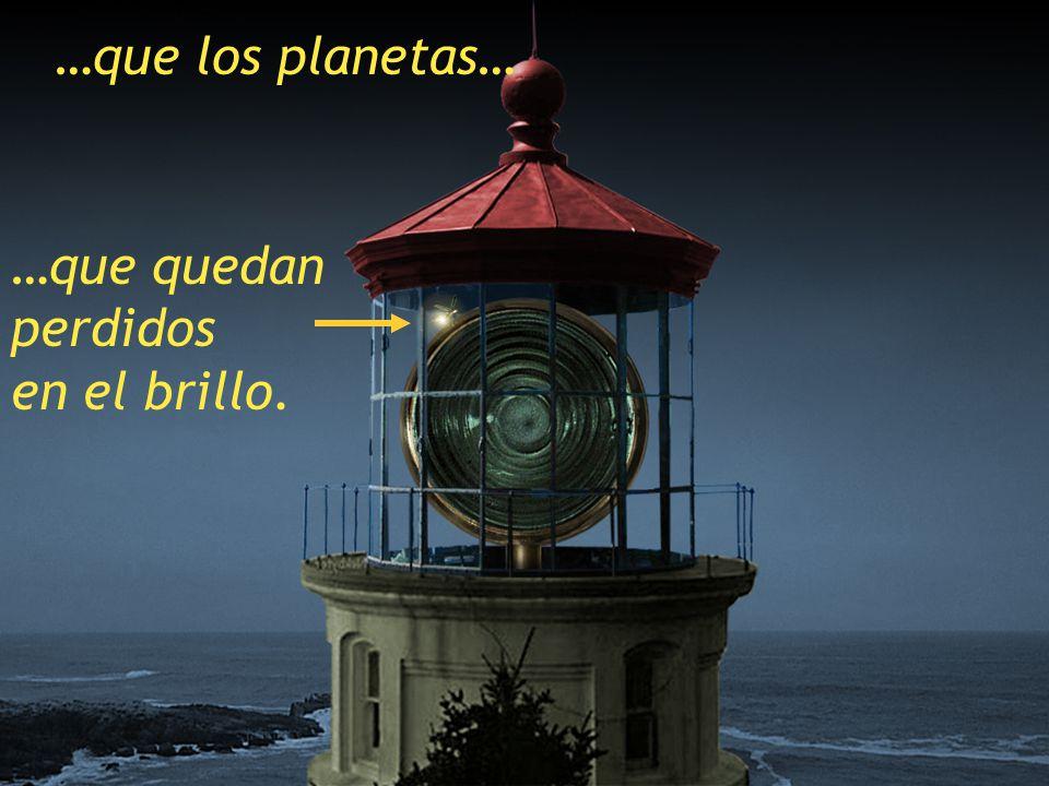 …que los planetas… …que quedan perdidos en el brillo.
