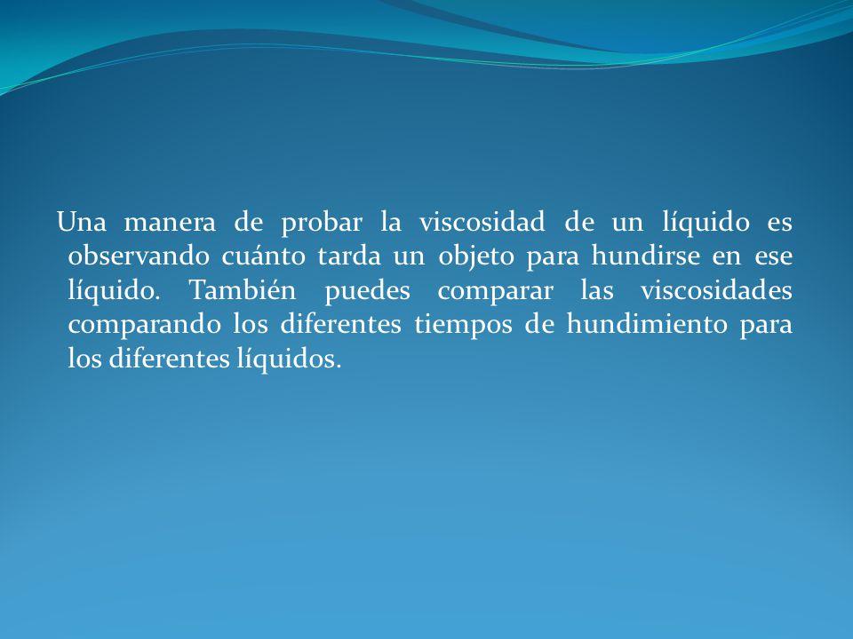 Una manera de probar la viscosidad de un líquido es observando cuánto tarda un objeto para hundirse en ese líquido.