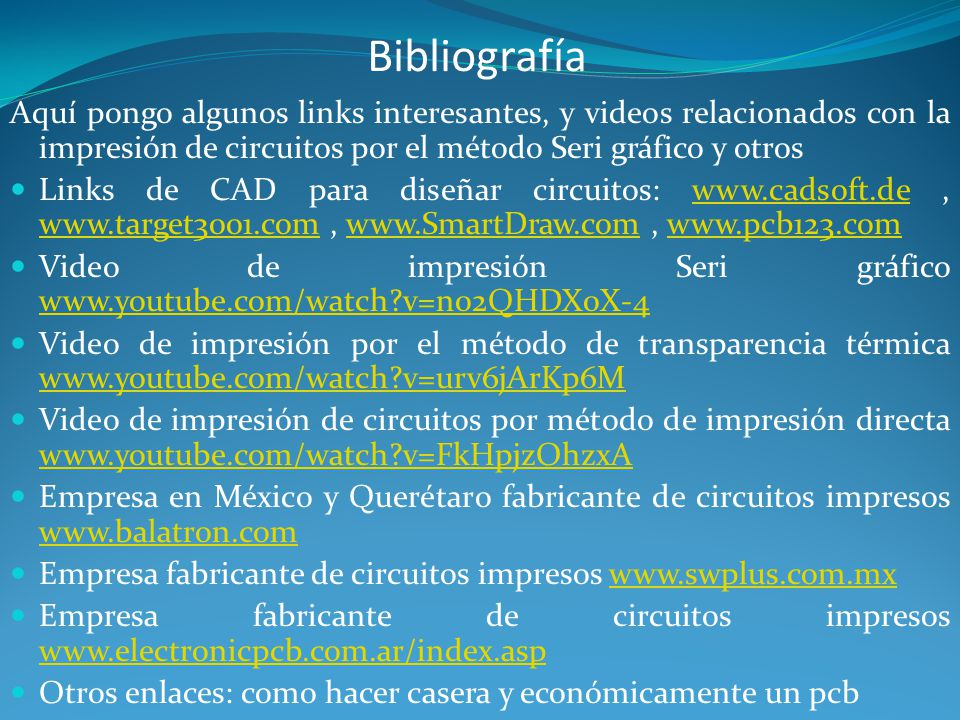 Bibliografía Aquí pongo algunos links interesantes, y videos relacionados con la impresión de circuitos por el método Seri gráfico y otros.