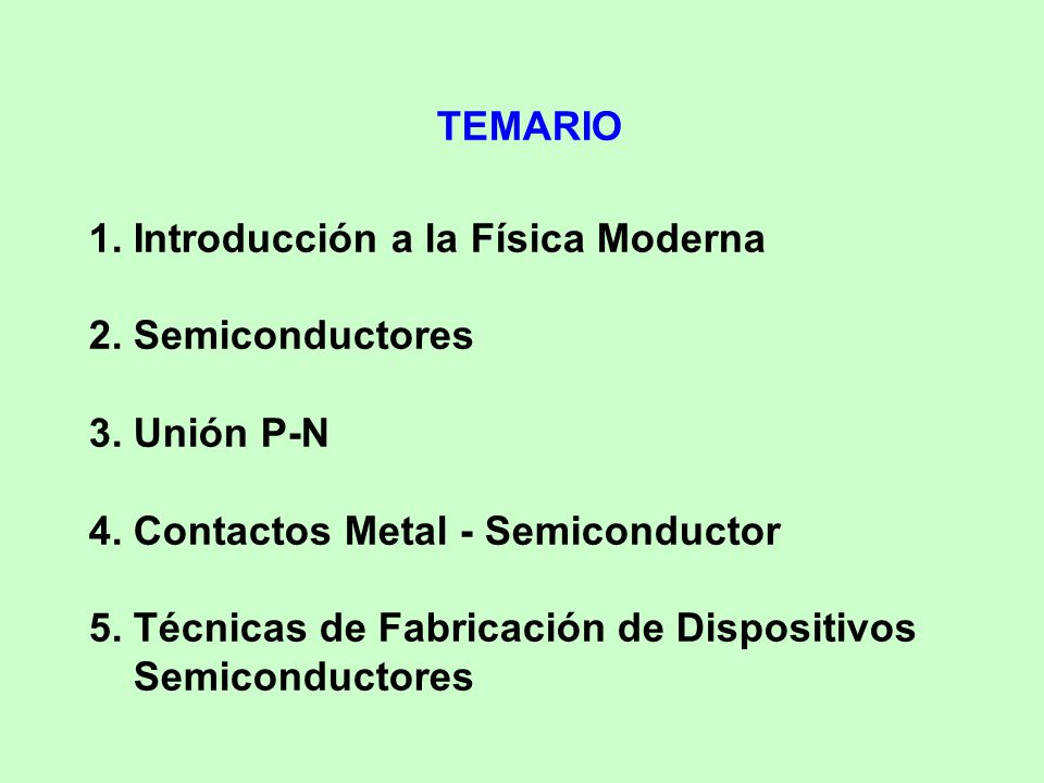 TEMARIO 1. Introducción a la Física Moderna. 2. Semiconductores. 3. Unión P-N. 4. Contactos Metal - Semiconductor.