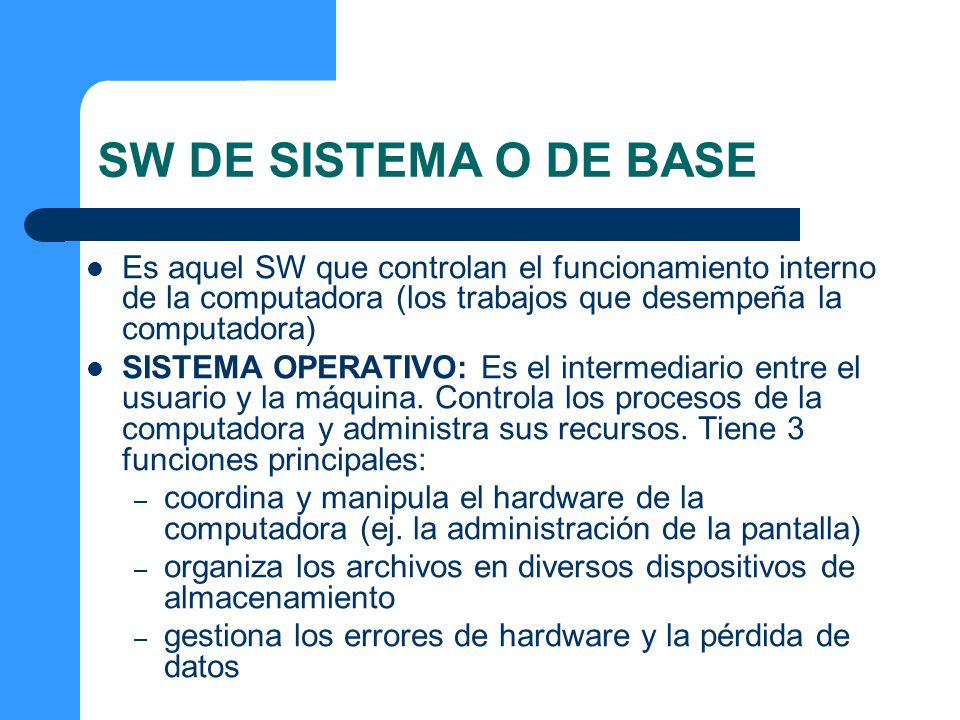 SW DE SISTEMA O DE BASE Es aquel SW que controlan el funcionamiento interno de la computadora (los trabajos que desempeña la computadora)