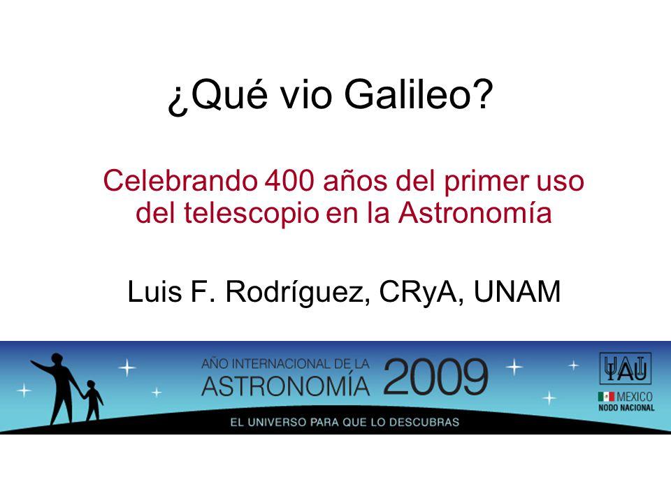 ¿Qué vio Galileo Celebrando 400 años del primer uso del telescopio en la Astronomía. Luis F. Rodríguez, CRyA, UNAM.