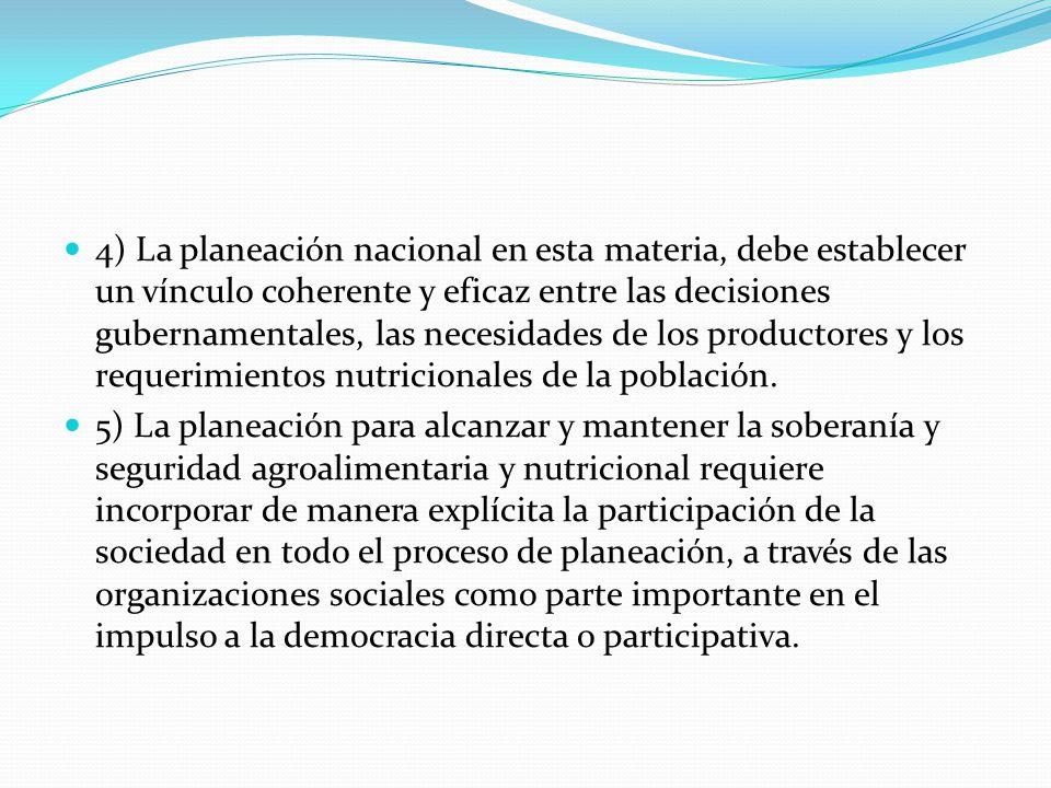 4) La planeación nacional en esta materia, debe establecer un vínculo coherente y eficaz entre las decisiones gubernamentales, las necesidades de los productores y los requerimientos nutricionales de la población.