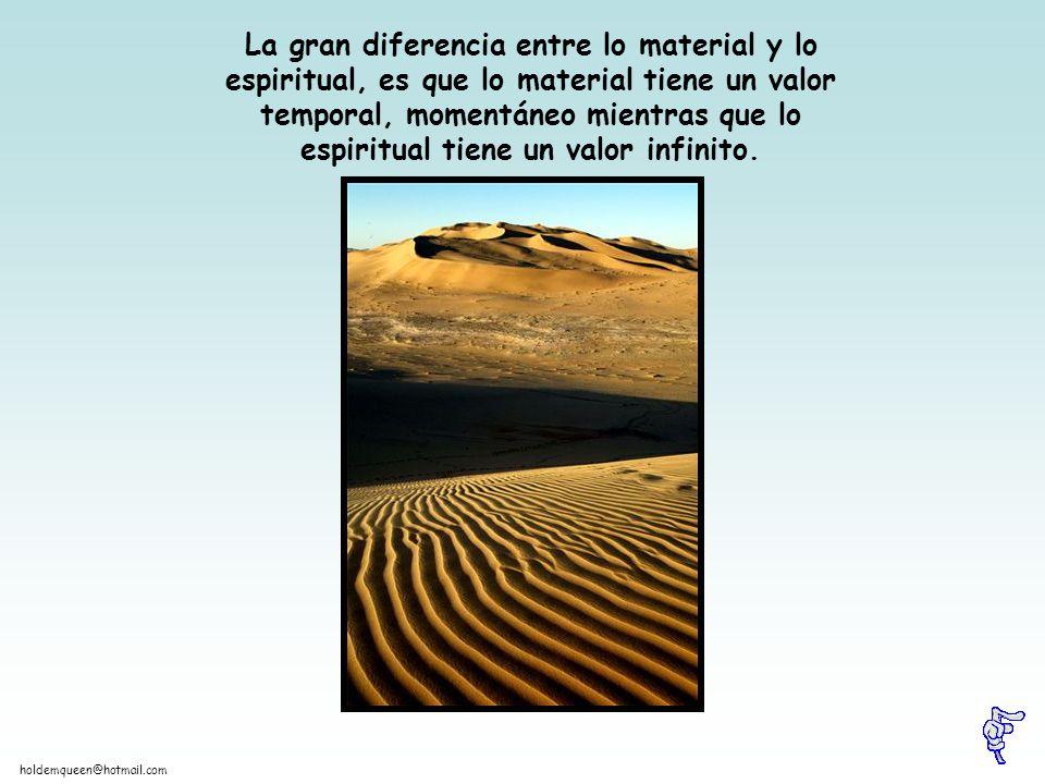 La gran diferencia entre lo material y lo espiritual, es que lo material tiene un valor temporal, momentáneo mientras que lo espiritual tiene un valor infinito.