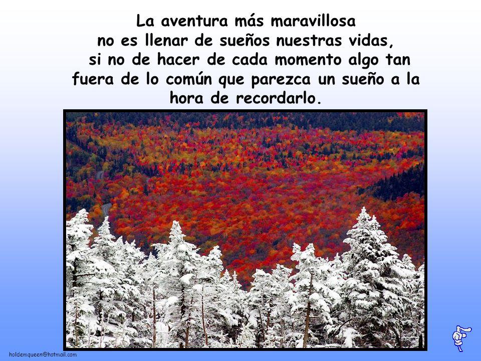 La aventura más maravillosa no es llenar de sueños nuestras vidas, si no de hacer de cada momento algo tan fuera de lo común que parezca un sueño a la hora de recordarlo.