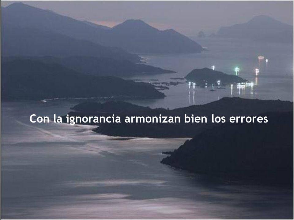 Con la ignorancia armonizan bien los errores