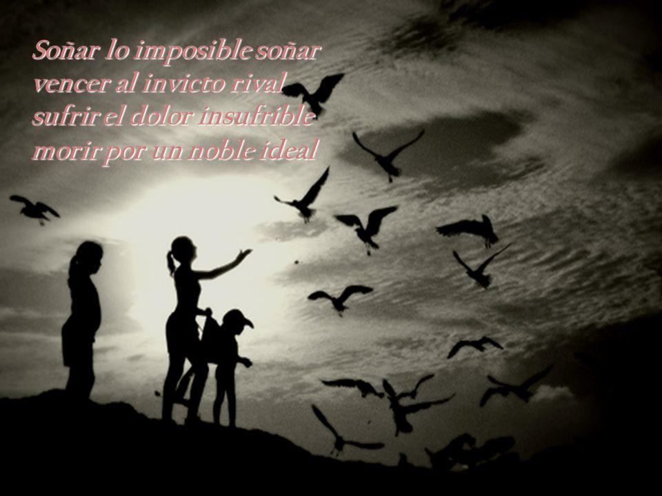 Soñar lo imposible soñar vencer al invicto rival sufrir el dolor insufrible morir por un noble ideal