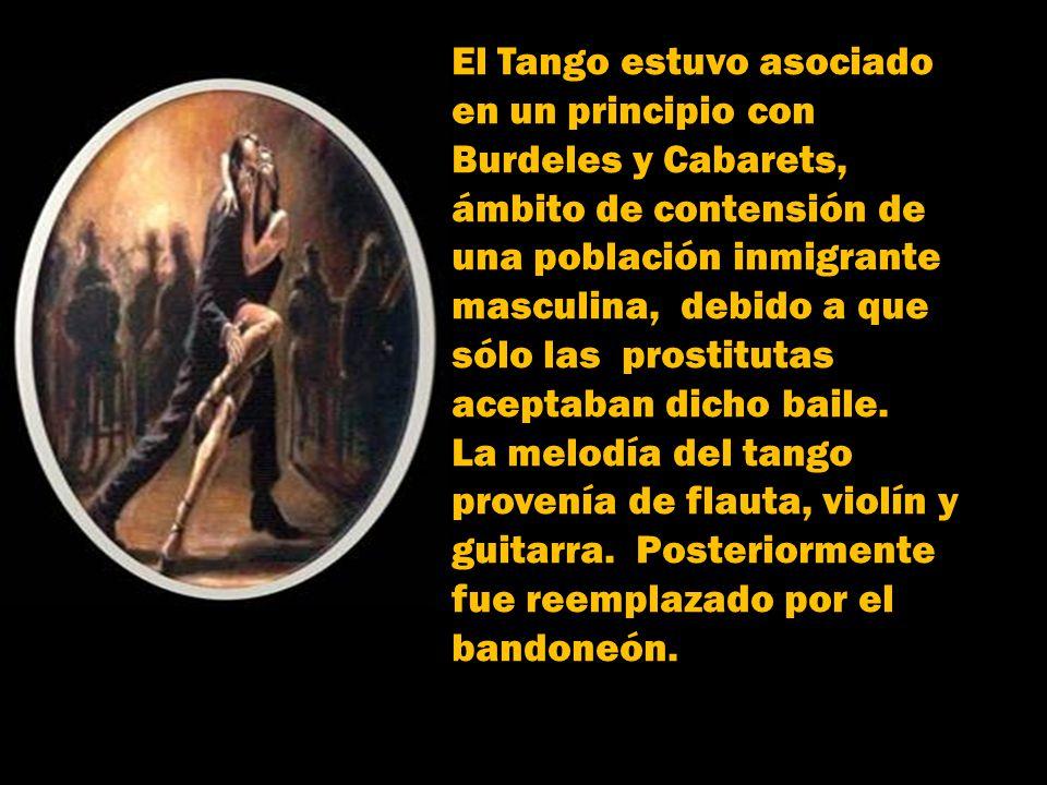 El Tango estuvo asociado en un principio con Burdeles y Cabarets, ámbito de contensión de una población inmigrante masculina, debido a que sólo las prostitutas aceptaban dicho baile.