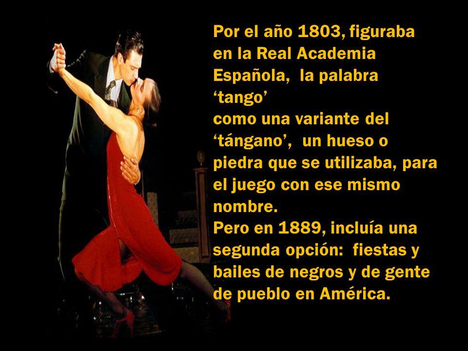 Por el año 1803, figuraba en la Real Academia Española, la palabra 'tango' como una variante del.